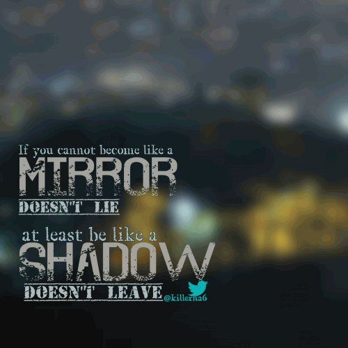 If you cannot become like a mirror ( doesn't lie ) at least become like a shadow (doesn't leave).