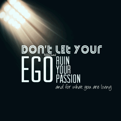 Don't let your ego ruin your passion and for what you are living