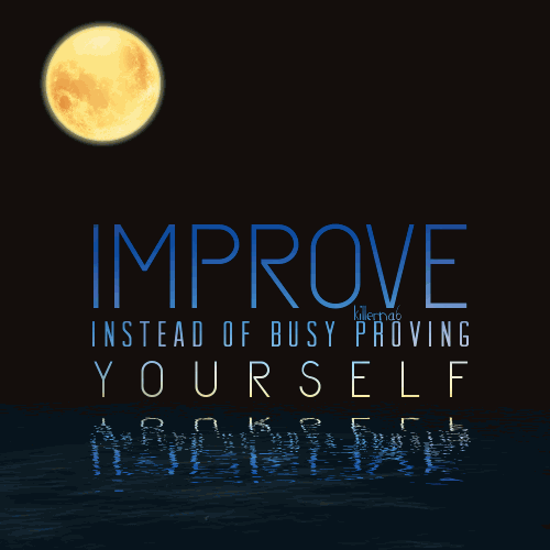 Improve instead of busy proving yourself