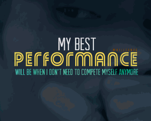 My best performance will be when I don't need to compete myself anymore