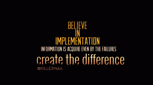 BELIEVE IN IMPLEMENTATION information is acquire even by failures, create the difference