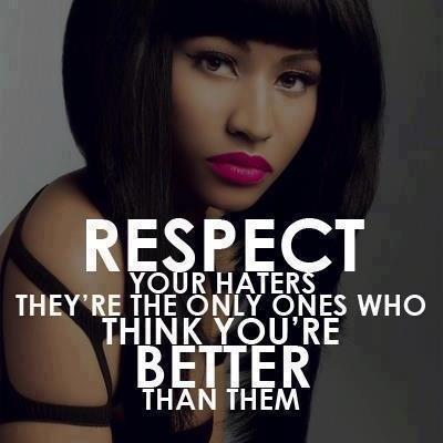 Respect your haters they're the only ones who think you're better than them.
