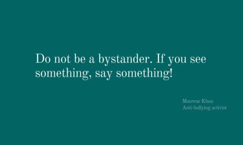 Do not be a bystander. If you see somehitng, say something!