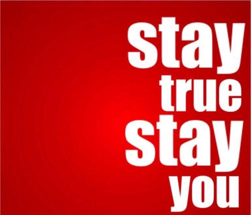 Stay true ....STAY YOU