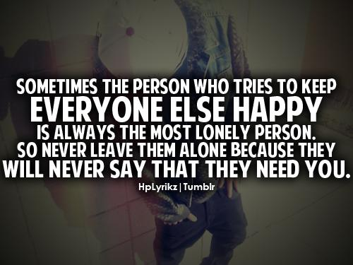 Sometimes the person who tries to keep everyone else happy is always the most lonely person. So never leave them alone because they will never say that they need you.