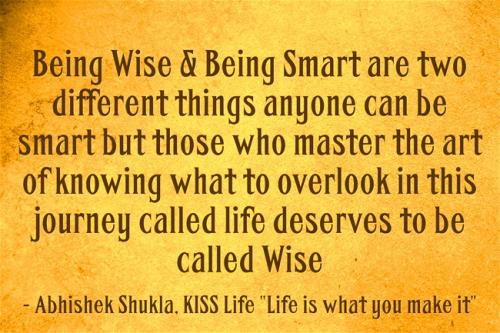 Being wise and being smart are two different things anyone can be smart but those who master the art of knowing what to overlook in this journey called life deserves to be called wise.