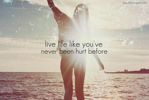 Live life like you've never been hurt before.