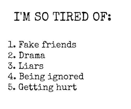 I'm so tired of : 1. Fake friends 2. Drama 3. Liars 4. Being ignored 5. Getting hurt