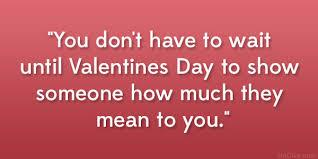 if you love someone,you should make them feel how much you love them,don't wait the valentines day to make them feel especial,but instead make everyday a valentines day.