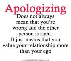 say sorry if you are aware that you are wrong and be sorry for doing that thing to him/her,don't let your pride be the one to manage your emotion,because saying sorry is the best way to have a peaceful living.