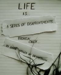Life is a series of disappointments broken only by dark spells of despression.