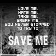 Love Me.Hate Me.Take Me.Break Me. You never stopped to try to Save Me.
