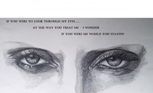If you were to look through my eyes at the way you treat me - I wonder if you were me would you stay?
