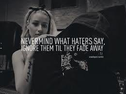 Never mind what haters say, ignore them till they fade away.