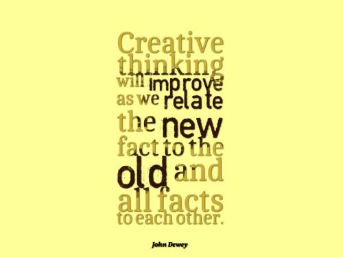 Creative thinking will improve as we relate the new fact to the old and all facts to each other.