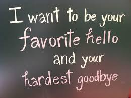 I want to be your favorite hello and your hardest goodbye.