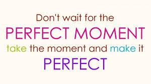 Don't wait for the perfect moment take the moment and make it perfect.