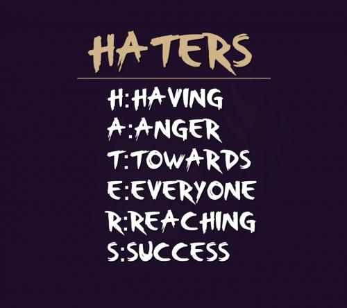 Haters H: Having A: Anger T: Towards E: Everyone R: Reaching S: Success