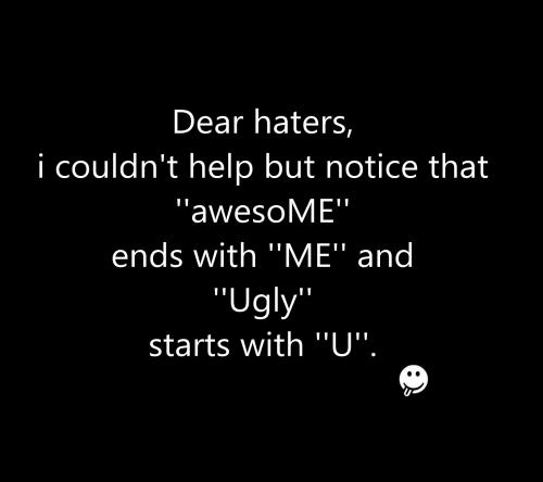 Dear haters, I couldn't help but notice that