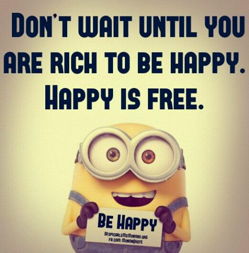 Don't wait until you are rich. Happiness is free.