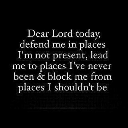 Dear lord today, defend me in places I'm not present,lead me to places I've never been and block me from places I shouldn't be.