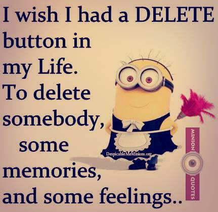 I wish I had a delete button in my life. To delete somebody, some memories and some feelings.
