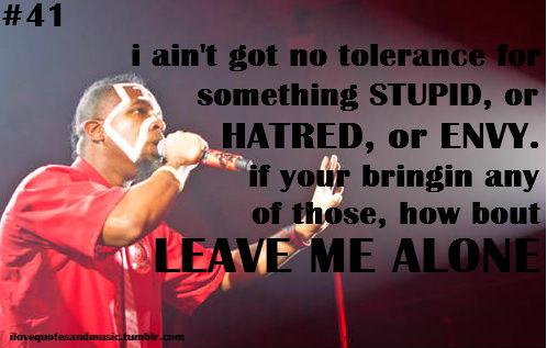 I ain't got no tolerance for something stupid, or hatred, or envy if your bringin any of those, LEAVE ME ALONE.