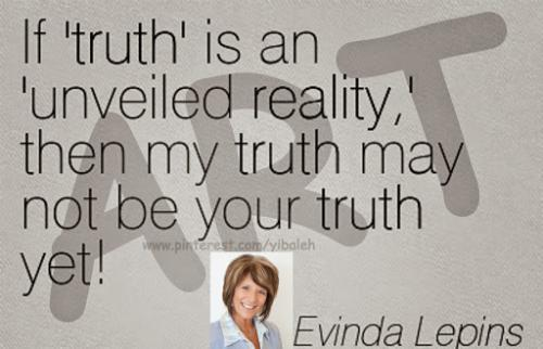 If 'truth' is an 'unveiled reality,' then my truth may not be your truth yet.