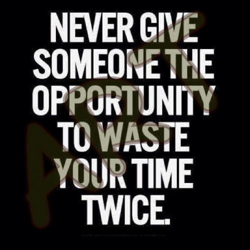 Never give someone the opportunity to waste your time twice.