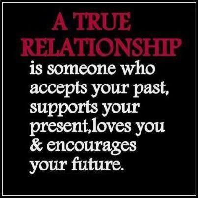 A true relationship is someone who accepts your past, supports your present, loves you & encourages your future.