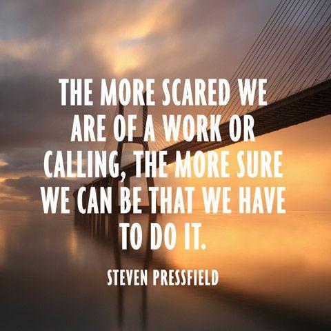 The more scared we are of a work or calling, the more sure we can be that we have to do it.