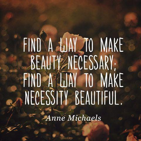 Find a way to make beauty necessary; find a way to make necessity beautiful.