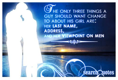 The only three things a guy should want change to about his girl is her last name, address, and her viewpoint on men.