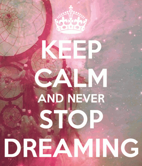 Keep Calm and never stop dreaming.