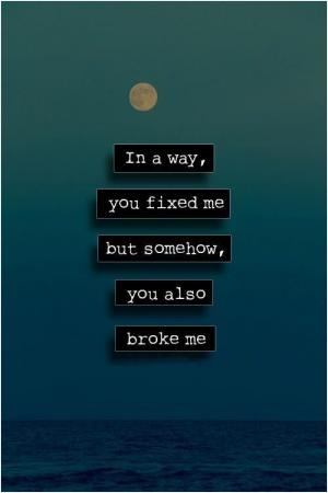 In a way, you fixed me, but somehow, you also broke me.
