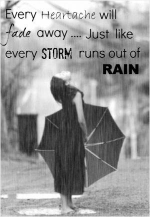 Every heartache will fade away. Just like every storm runs out of rain.