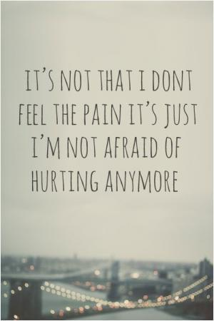 It's not that I don't feel the pain, It's just I'm not afraid of hurting anymore.