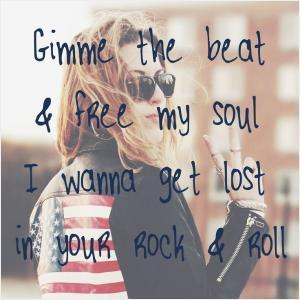 Gimme the beat & free my soul, I wanna get lost in your rock & roll.