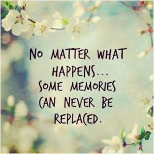 No matter what happens...some memories can never be replaced.