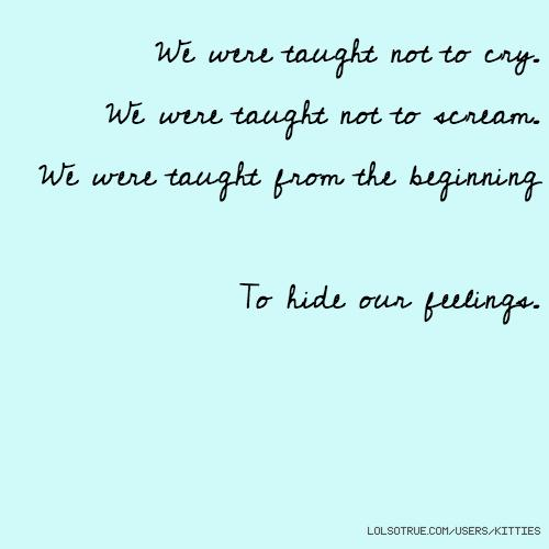 We were taught not to cry. We were taught not to scream. We were taught from the beginning to hide out feelings.