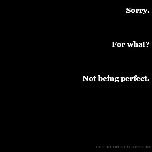 Sorry. For what? Not being perfect.