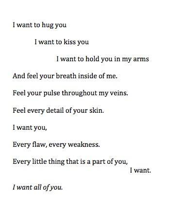 I want to hug you. I want to kiss you. I want to hold you in my arms. And feel your breath inside of me. Feel your pulse throughout my veins. Feel every detail of your skin. I want you, Every flaw, every weakness. Every little thing that is a part of you, I want. I want all of you.