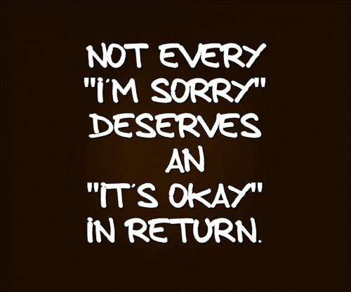 Not every 'I'm sorry' deserves an 'it's okay' in return.