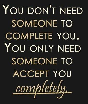 You don't need someone to complete you. You only need someone to accept you completely.