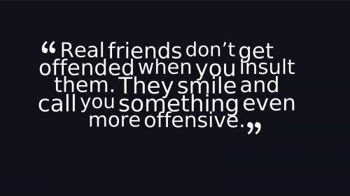 Real friends don' t get offended when you insult them. They smile and call you even something more offensive