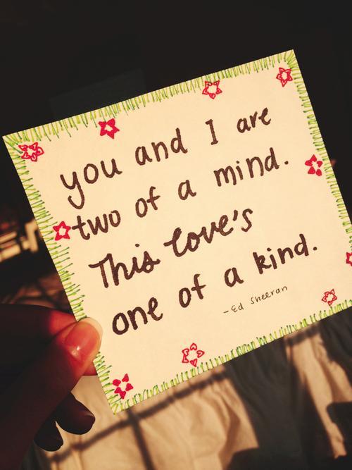 You and I are two of a mind.This love's one of a kind.