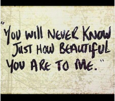 You will never know just how beautiful you are to me.