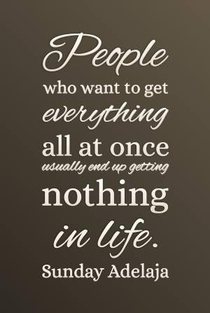 People who want to get everything all at once usually get nothing life.