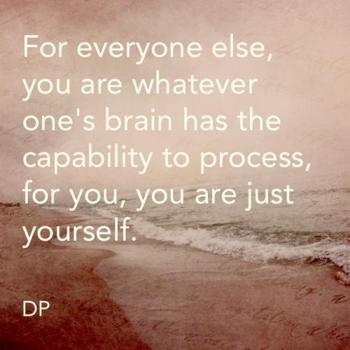 For everyone else, you are whatever one's brain has the capabilty to process, for you, you are just yourself.