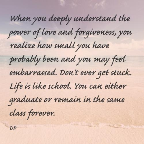 When you deeply understand the power of love and forgiveness, you realize how small you have probably been and you may feel embarrassed. Don't ever get stuck. Life is like school. You can either graduate or remain in the same class forever.